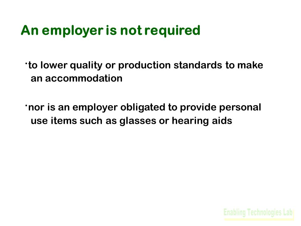 An employer is not required · to lower quality or production standards to make an accommodation · nor is an employer obligated to provide personal use items such as glasses or hearing aids