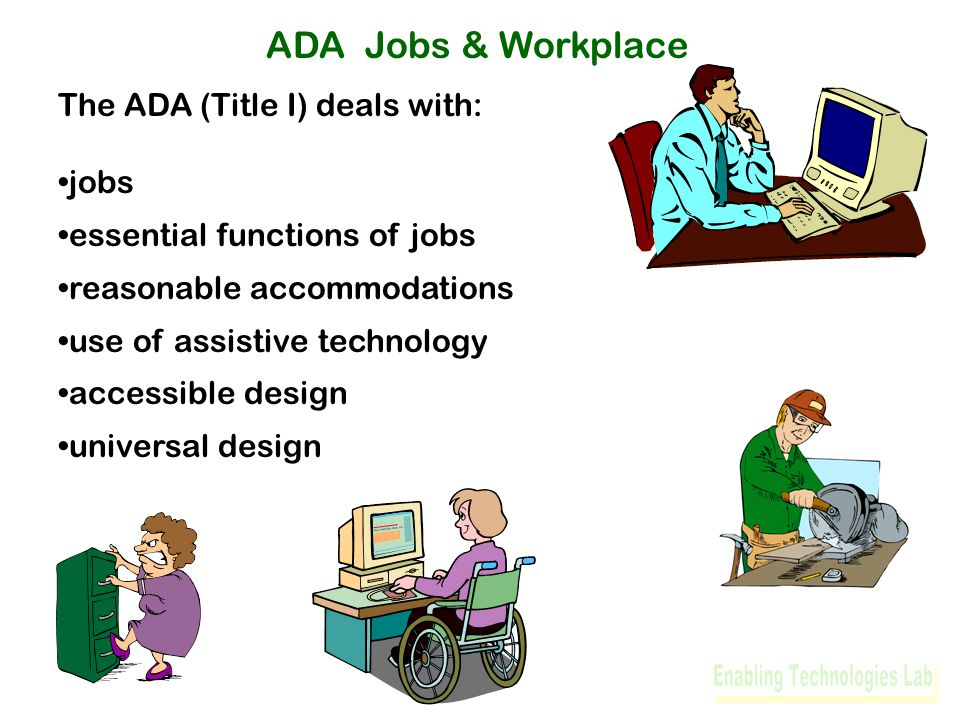 ADA Jobs & Workplace The ADA (Title I) deals with: jobs essential functions of jobs reasonable accommodations use of assistive technology accessible design universal design