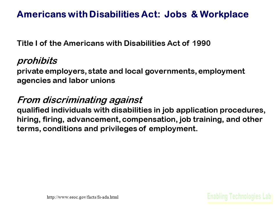 Americans with Disabilities Act: Jobs & Workplace Title I of the Americans with Disabilities Act of 1990 prohibits private employers, state and local governments, employment agencies and labor unions From discriminating against qualified individuals with disabilities in job application procedures, hiring, firing, advancement, compensation, job training, and other terms, conditions and privileges of employment.