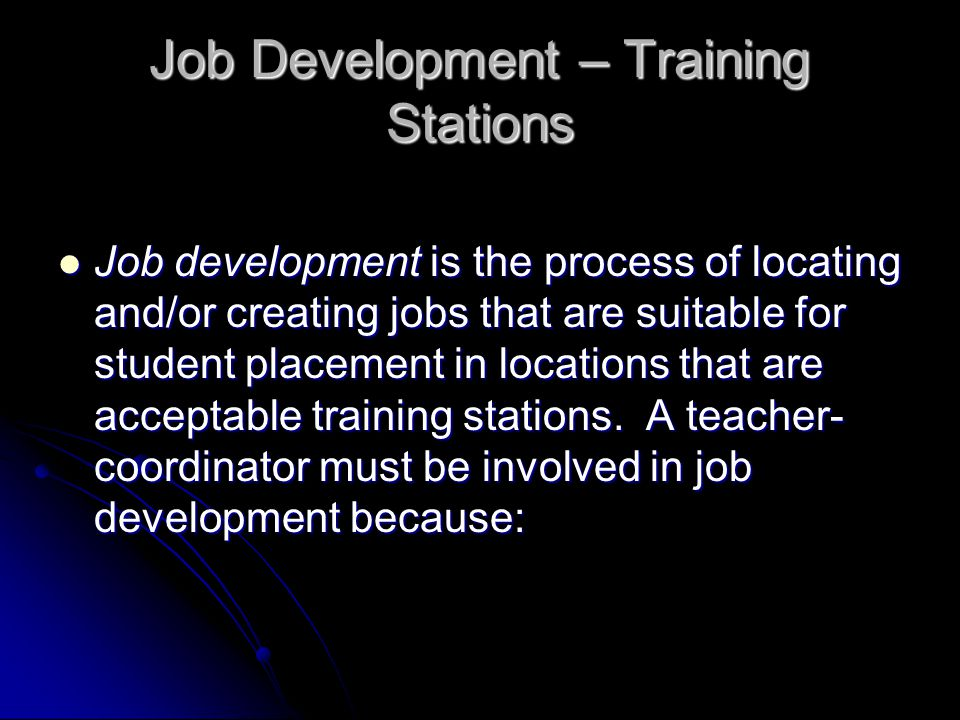 Job Development – Training Stations Job development is the process of locating and/or creating jobs that are suitable for student placement in locations that are acceptable training stations.