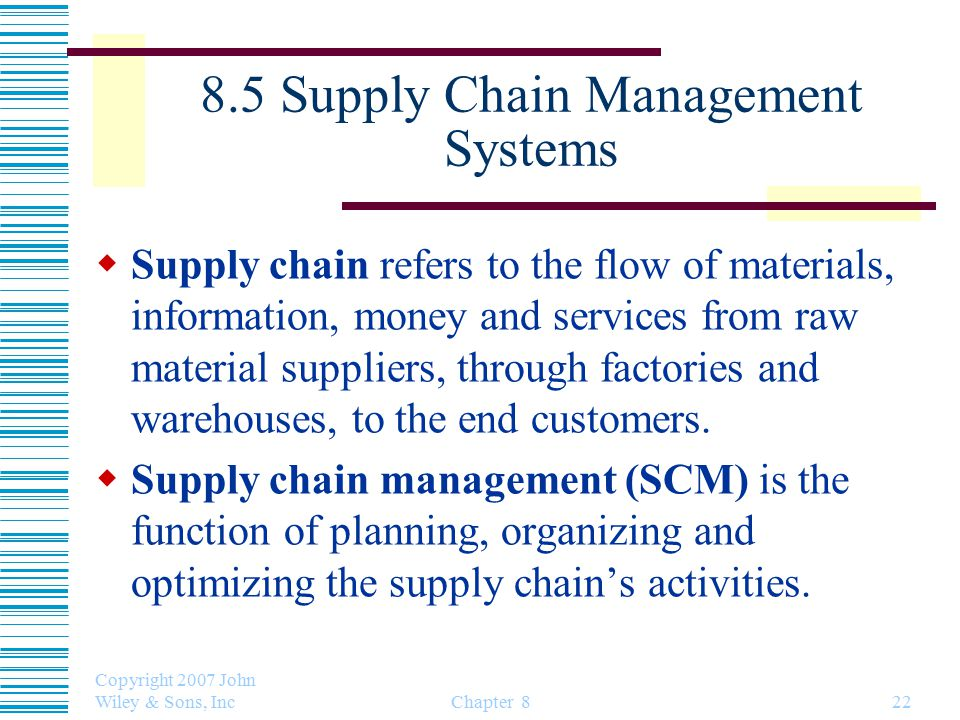 8.5 Supply Chain Management Systems  Supply chain refers to the flow of materials, information, money and services from raw material suppliers, through factories and warehouses, to the end customers.