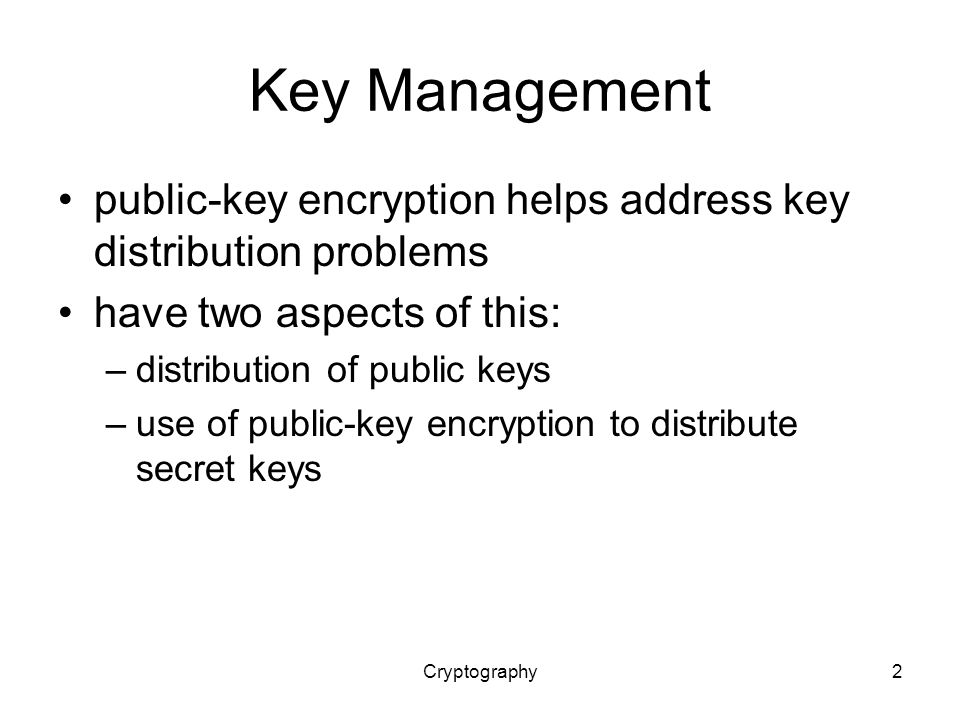 Cryptography2 Key Management public-key encryption helps address key distribution problems have two aspects of this: –distribution of public keys –use of public-key encryption to distribute secret keys