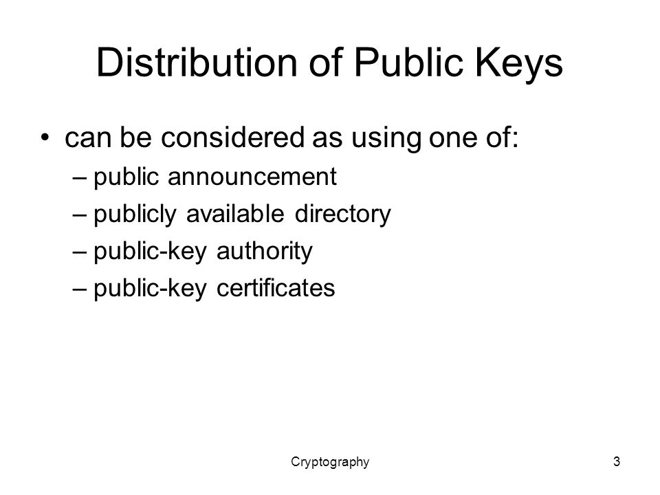 Cryptography3 Distribution of Public Keys can be considered as using one of: –public announcement –publicly available directory –public-key authority –public-key certificates