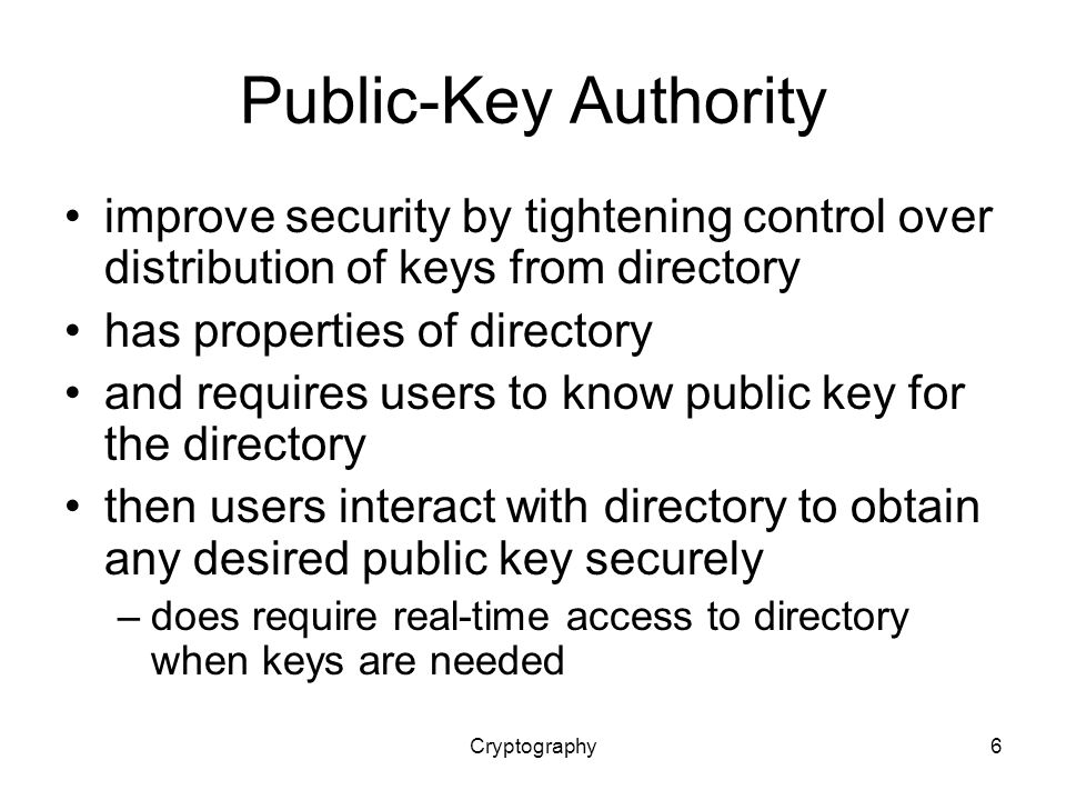 Cryptography6 Public-Key Authority improve security by tightening control over distribution of keys from directory has properties of directory and requires users to know public key for the directory then users interact with directory to obtain any desired public key securely –does require real-time access to directory when keys are needed