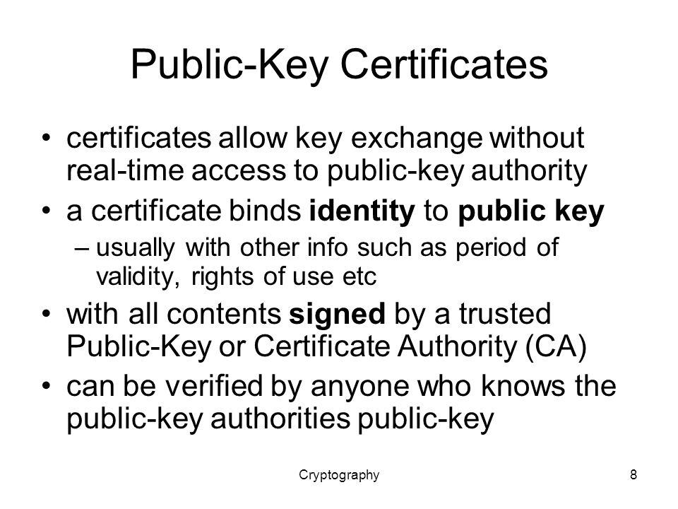 Cryptography8 Public-Key Certificates certificates allow key exchange without real-time access to public-key authority a certificate binds identity to public key –usually with other info such as period of validity, rights of use etc with all contents signed by a trusted Public-Key or Certificate Authority (CA) can be verified by anyone who knows the public-key authorities public-key