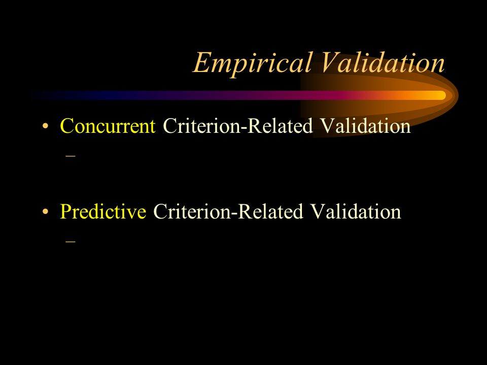 Empirical Validation Concurrent Criterion-Related Validation – Predictive Criterion-Related Validation –