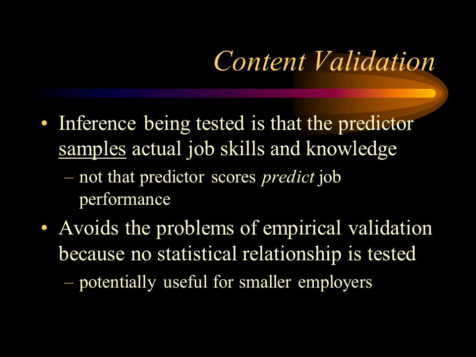Content Validation Inference being tested is that the predictor samples actual job skills and knowledge –not that predictor scores predict job performance Avoids the problems of empirical validation because no statistical relationship is tested –potentially useful for smaller employers