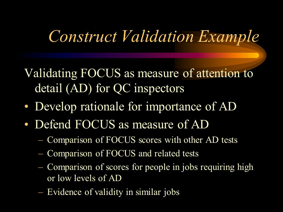 Construct Validation Example Validating FOCUS as measure of attention to detail (AD) for QC inspectors Develop rationale for importance of AD Defend FOCUS as measure of AD –Comparison of FOCUS scores with other AD tests –Comparison of FOCUS and related tests –Comparison of scores for people in jobs requiring high or low levels of AD –Evidence of validity in similar jobs