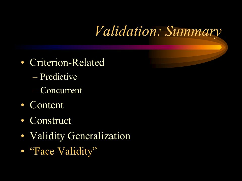 Validation: Summary Criterion-Related –Predictive –Concurrent Content Construct Validity Generalization Face Validity
