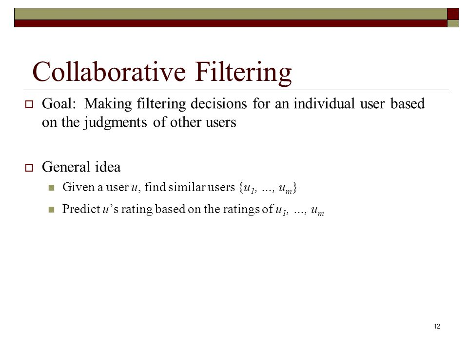 12 Collaborative Filtering  Goal: Making filtering decisions for an individual user based on the judgments of other users  General idea Given a user u, find similar users {u 1, …, u m } Predict u's rating based on the ratings of u 1, …, u m