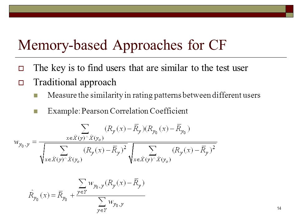 14 Memory-based Approaches for CF  The key is to find users that are similar to the test user  Traditional approach Measure the similarity in rating patterns between different users Example: Pearson Correlation Coefficient