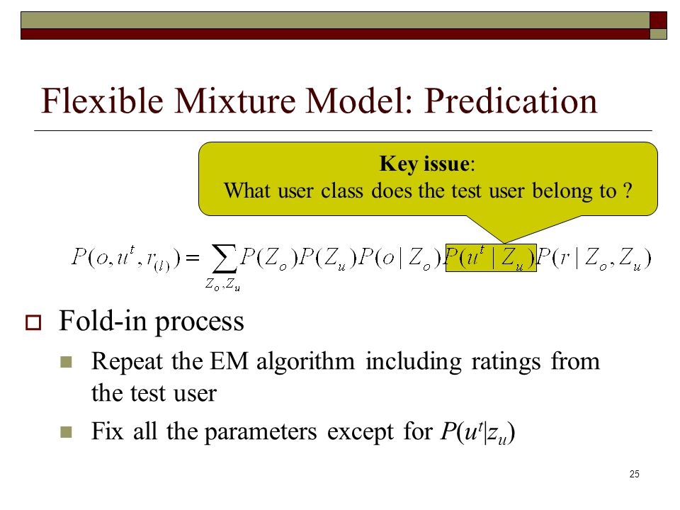 25 Flexible Mixture Model: Predication  Fold-in process Repeat the EM algorithm including ratings from the test user Fix all the parameters except for P(u t |z u ) Key issue: What user class does the test user belong to