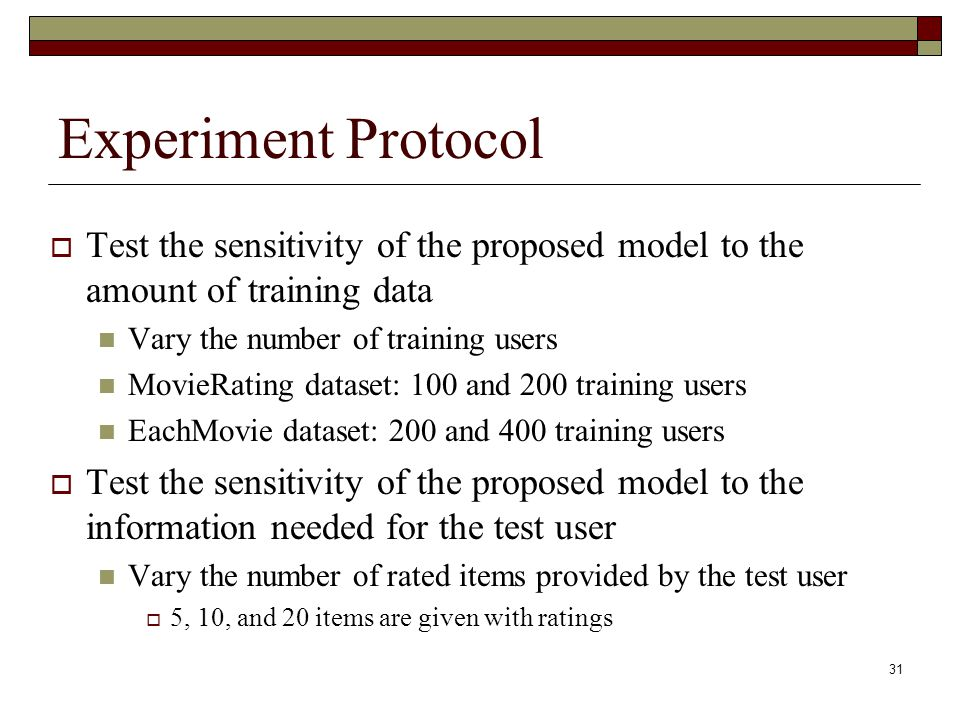 31 Experiment Protocol  Test the sensitivity of the proposed model to the amount of training data Vary the number of training users MovieRating dataset: 100 and 200 training users EachMovie dataset: 200 and 400 training users  Test the sensitivity of the proposed model to the information needed for the test user Vary the number of rated items provided by the test user  5, 10, and 20 items are given with ratings