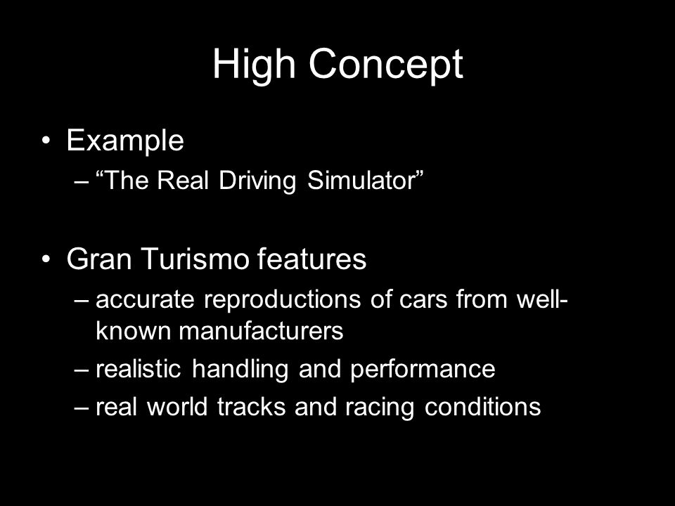High Concept Example – The Real Driving Simulator Gran Turismo features –accurate reproductions of cars from well- known manufacturers –realistic handling and performance –real world tracks and racing conditions