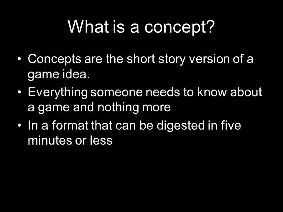 What is a concept. Concepts are the short story version of a game idea.