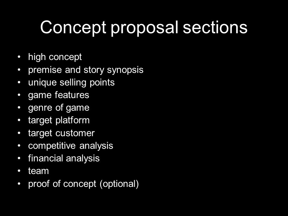 Concept proposal sections high concept premise and story synopsis unique selling points game features genre of game target platform target customer competitive analysis financial analysis team proof of concept (optional)