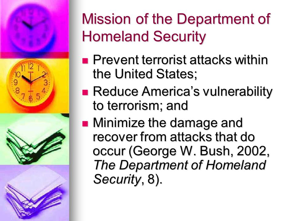 Mission of the Department of Homeland Security Prevent terrorist attacks within the United States; Prevent terrorist attacks within the United States; Reduce America's vulnerability to terrorism; and Reduce America's vulnerability to terrorism; and Minimize the damage and recover from attacks that do occur (George W.