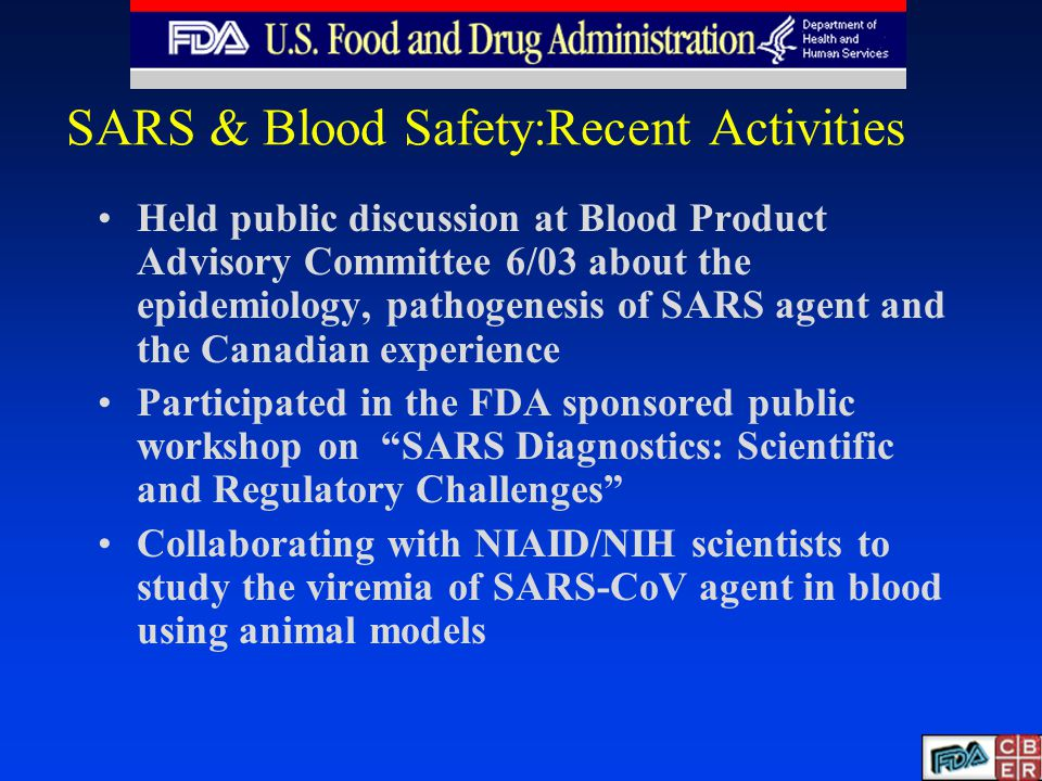 Held public discussion at Blood Product Advisory Committee 6/03 about the epidemiology, pathogenesis of SARS agent and the Canadian experience Participated in the FDA sponsored public workshop on SARS Diagnostics: Scientific and Regulatory Challenges Collaborating with NIAID/NIH scientists to study the viremia of SARS-CoV agent in blood using animal models
