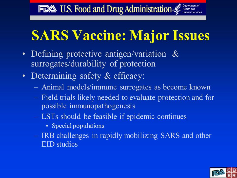 SARS Vaccine: Major Issues Defining protective antigen/variation & surrogates/durability of protection Determining safety & efficacy: –Animal models/immune surrogates as become known –Field trials likely needed to evaluate protection and for possible immunopathogenesis –LSTs should be feasible if epidemic continues Special populations –IRB challenges in rapidly mobilizing SARS and other EID studies
