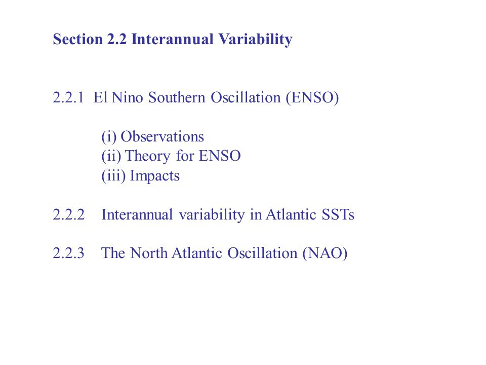 Section 2.2 Interannual Variability El Nino Southern Oscillation (ENSO) (i) Observations (ii) Theory for ENSO (iii) Impacts Interannual variability in Atlantic SSTs The North Atlantic Oscillation (NAO)