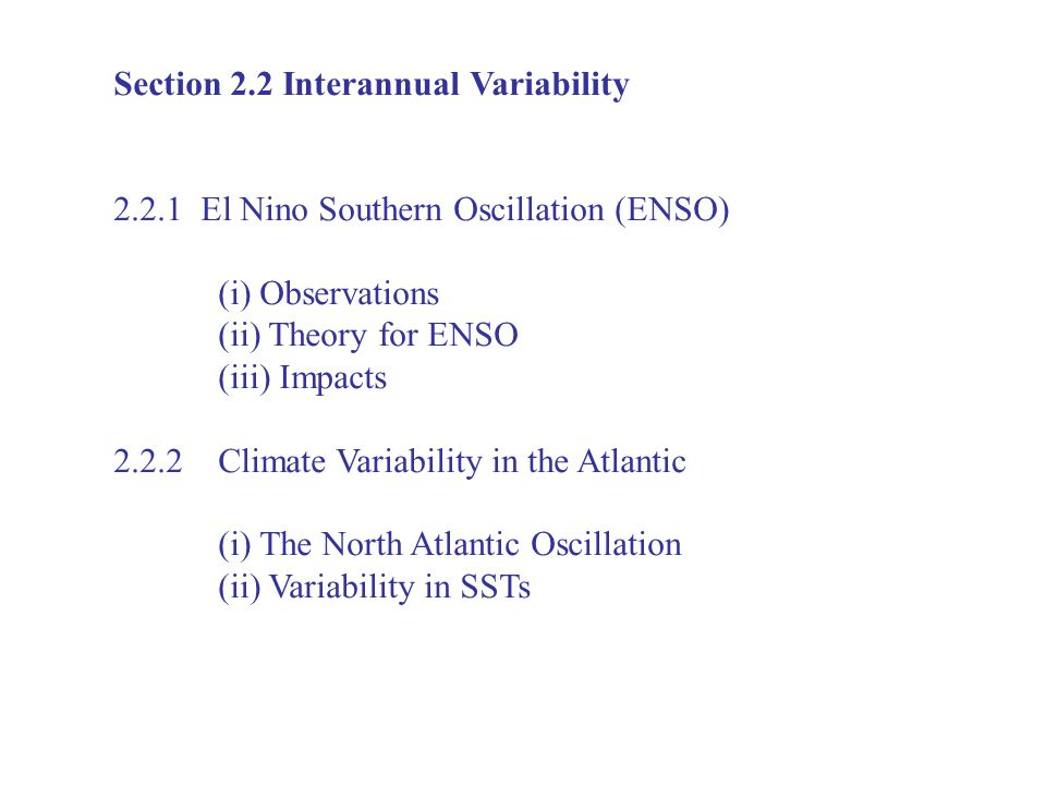 Section 2.2 Interannual Variability El Nino Southern Oscillation (ENSO) (i) Observations (ii) Theory for ENSO (iii) Impacts Climate Variability in the Atlantic (i) The North Atlantic Oscillation (ii) Variability in SSTs