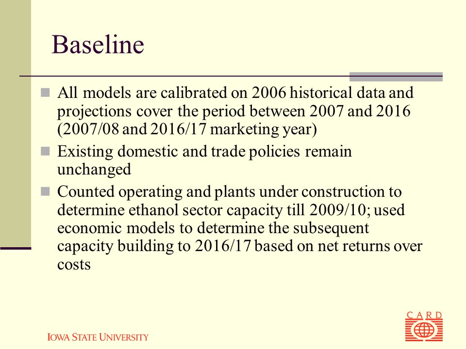 Baseline All models are calibrated on 2006 historical data and projections cover the period between 2007 and 2016 (2007/08 and 2016/17 marketing year) Existing domestic and trade policies remain unchanged Counted operating and plants under construction to determine ethanol sector capacity till 2009/10; used economic models to determine the subsequent capacity building to 2016/17 based on net returns over costs