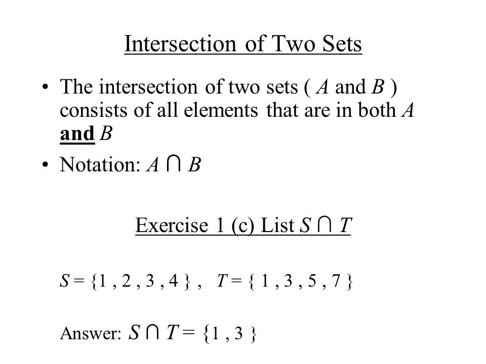 Union of two sets The union of two sets ( A and B ) consists of all elements that are in A or B or both Notation: A U B Exercise 1 (b) List S U T S = {1, 2, 3, 4 }, T = { 1, 3, 5, 7 } Answer: S U T = { 1, 2, 3, 4, 5, 7 }
