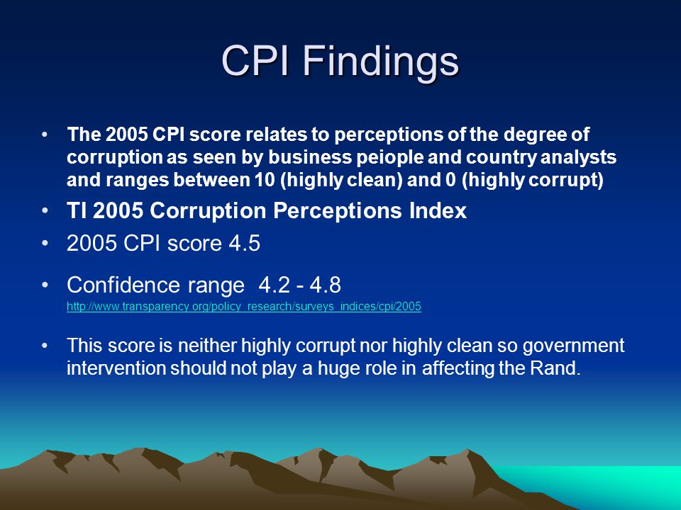 CPI Findings The 2005 CPI score relates to perceptions of the degree of corruption as seen by business peiople and country analysts and ranges between 10 (highly clean) and 0 (highly corrupt) TI 2005 Corruption Perceptions Index 2005 CPI score 4.5 Confidence range 4.2 - 4.8 http://www.transparency.org/policy_research/surveys_indices/cpi/2005 http://www.transparency.org/policy_research/surveys_indices/cpi/2005 This score is neither highly corrupt nor highly clean so government intervention should not play a huge role in affecting the Rand.