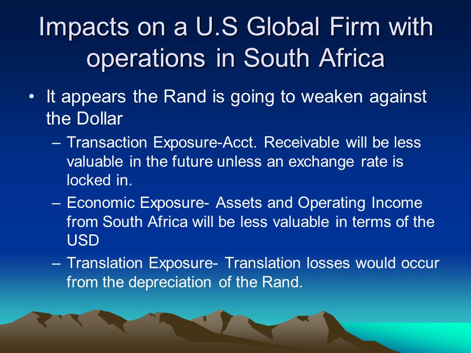 Impacts on a U.S Global Firm with operations in South Africa It appears the Rand is going to weaken against the Dollar –Transaction Exposure-Acct.