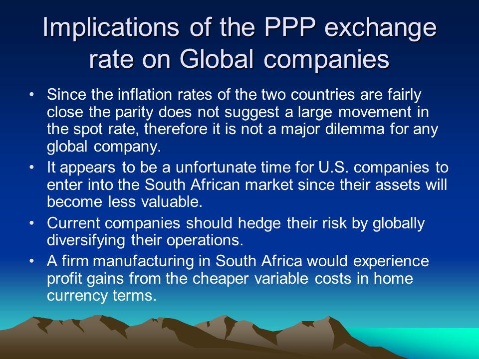 Implications of the PPP exchange rate on Global companies Since the inflation rates of the two countries are fairly close the parity does not suggest a large movement in the spot rate, therefore it is not a major dilemma for any global company.
