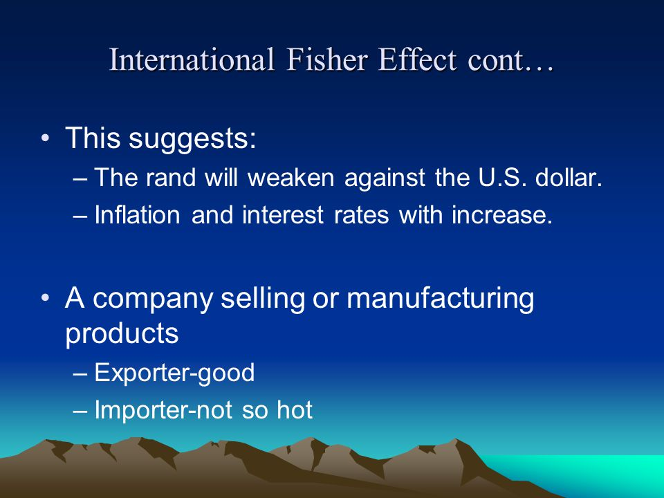 International Fisher Effect cont… This suggests: –The rand will weaken against the U.S.
