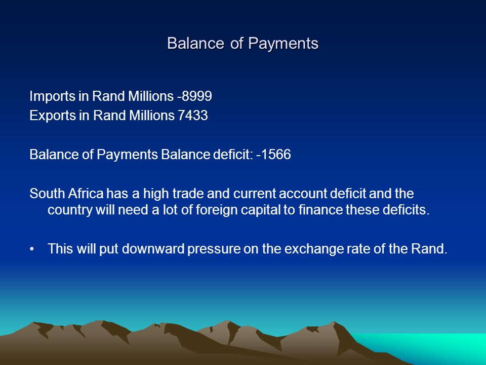 Balance of Payments Imports in Rand Millions -8999 Exports in Rand Millions 7433 Balance of Payments Balance deficit: -1566 South Africa has a high trade and current account deficit and the country will need a lot of foreign capital to finance these deficits.