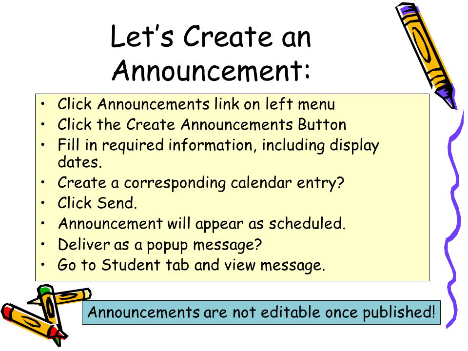 Let's Create an Announcement: Click Announcements link on left menu Click the Create Announcements Button Fill in required information, including display dates.