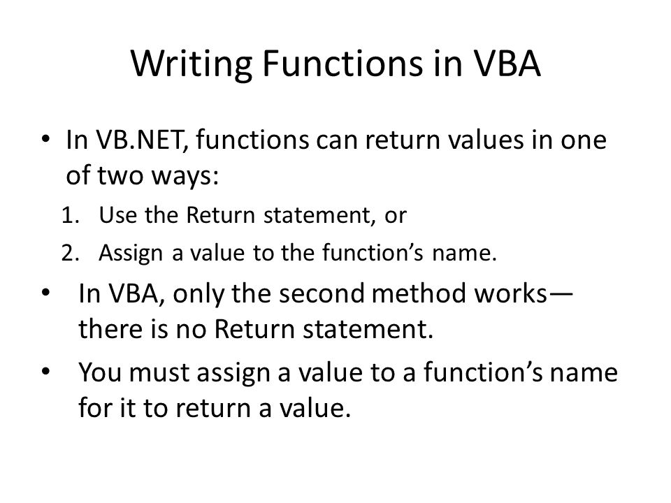Writing Functions in VBA In VB.NET, functions can return values in one of two ways: 1.Use the Return statement, or 2.Assign a value to the function's name.