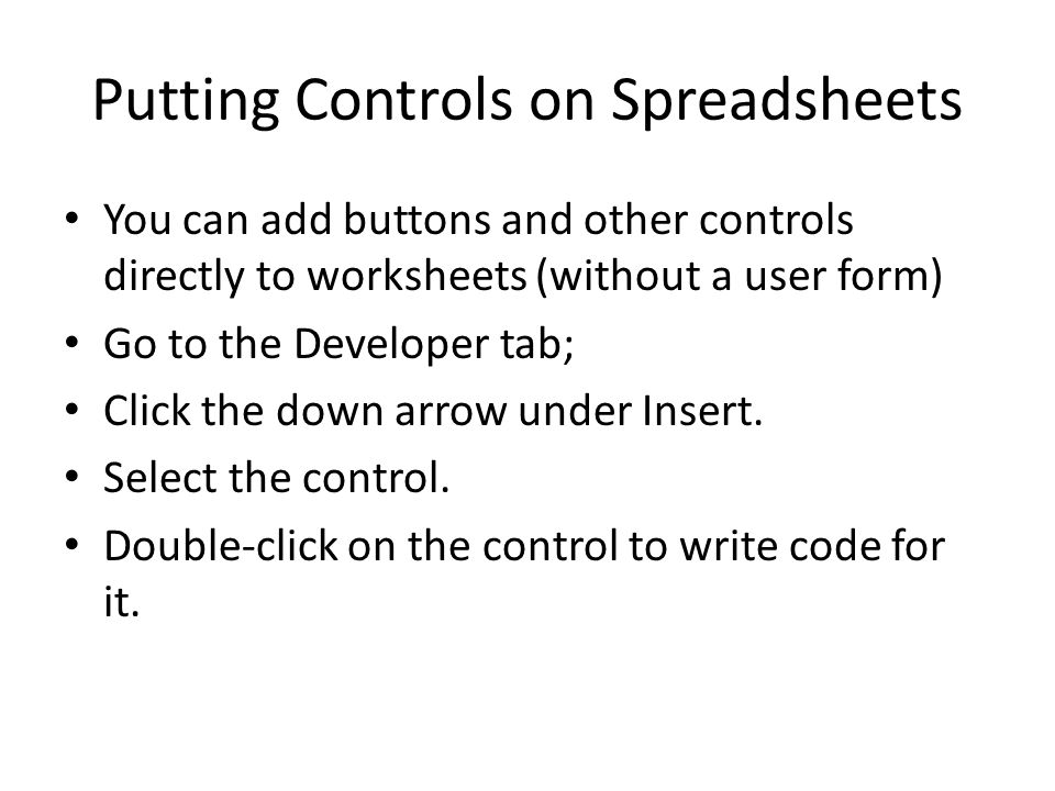 Putting Controls on Spreadsheets You can add buttons and other controls directly to worksheets (without a user form) Go to the Developer tab; Click the down arrow under Insert.