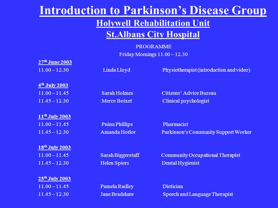 Introduction to Parkinson's Disease Group Holywell Rehabilitation Unit St.Albans City Hospital PROGRAMME Friday Mornings – th June – Linda Lloyd Physiotherapist (introduction and video) 4 th July – Sarah Holmes Citizens' Advice Bureau – Merce Boixet Clinical psychologist 11 th July – Pnina Phillips Pharmacist – Amanda Horlor Parkinson's Community Support Worker 18 th July – Sarah Biggerstaff Community Occupational Therapist – Helen Spiers Dental Hygienist 25 th July – Pamela Radley Dietician – Jane Bradshaw Speech and Language Therapist