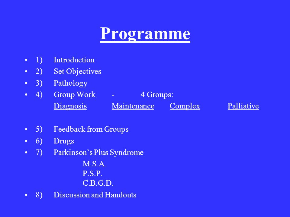 Programme 1)Introduction 2)Set Objectives 3)Pathology 4)Group Work-4 Groups: DiagnosisMaintenanceComplexPalliative 5)Feedback from Groups 6)Drugs 7)Parkinson's Plus Syndrome M.S.A.