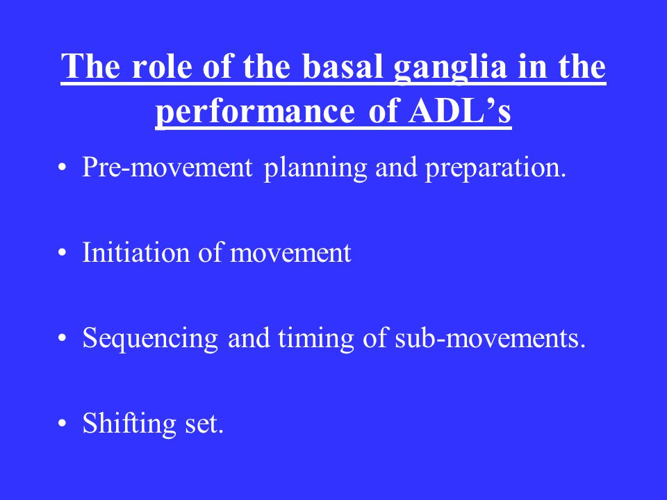 The role of the basal ganglia in the performance of ADL's Pre-movement planning and preparation.
