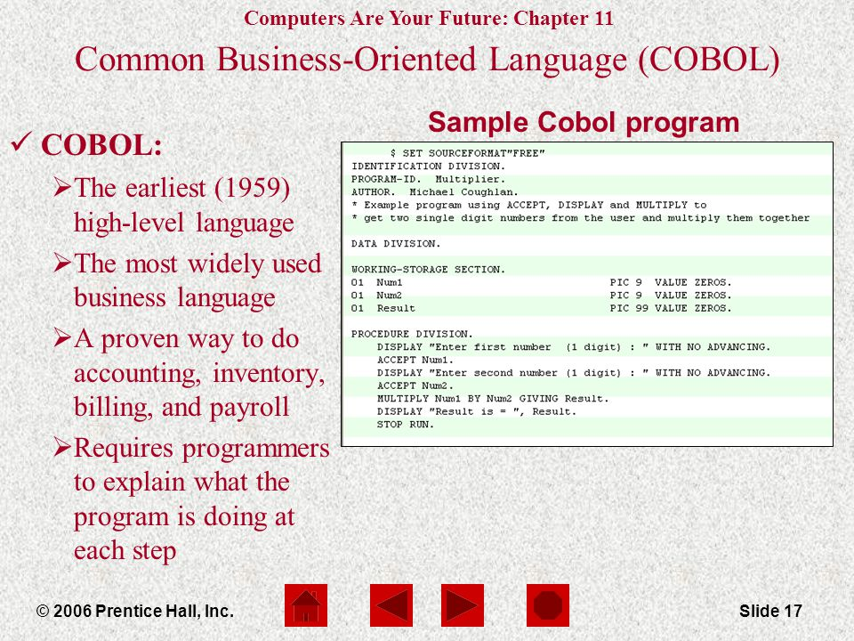Computers Are Your Future: Chapter 11 © 2006 Prentice Hall, Inc.Slide 17 Sample Cobol program Common Business-Oriented Language (COBOL) COBOL:  The earliest (1959) high-level language  The most widely used business language  A proven way to do accounting, inventory, billing, and payroll  Requires programmers to explain what the program is doing at each step
