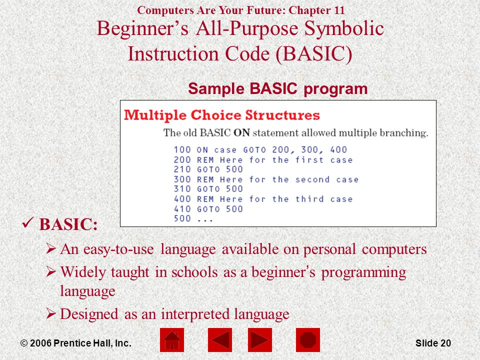 Computers Are Your Future: Chapter 11 © 2006 Prentice Hall, Inc.Slide 20 Sample BASIC program Beginner's All-Purpose Symbolic Instruction Code (BASIC) BASIC:  An easy-to-use language available on personal computers  Widely taught in schools as a beginner ' s programming language  Designed as an interpreted language
