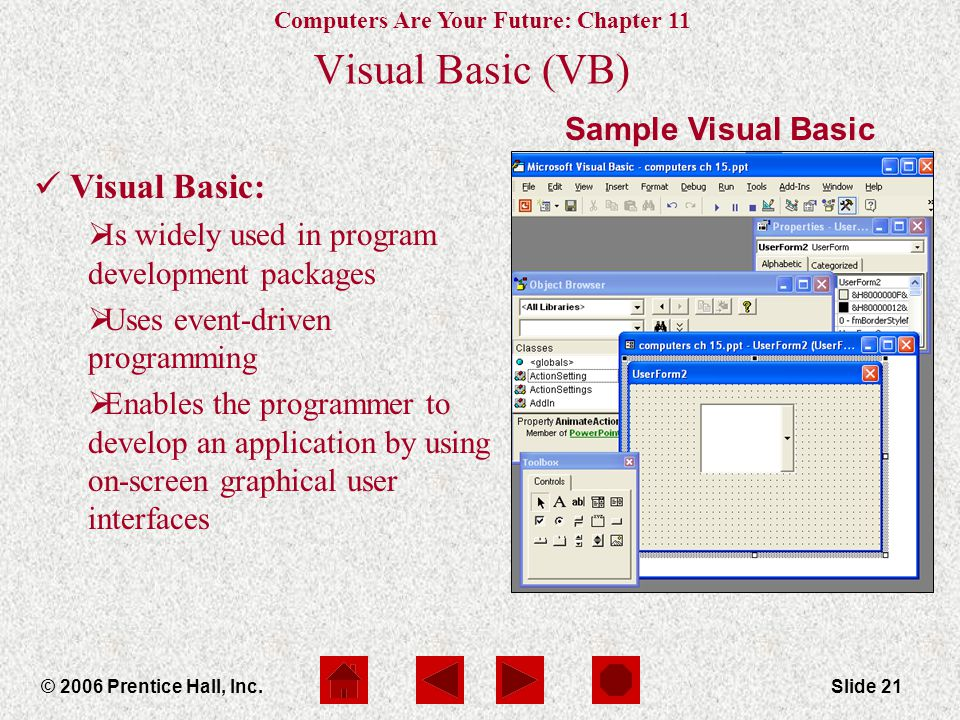 Computers Are Your Future: Chapter 11 © 2006 Prentice Hall, Inc.Slide 21 Visual Basic (VB) Visual Basic:  Is widely used in program development packages  Uses event-driven programming  Enables the programmer to develop an application by using on-screen graphical user interfaces Sample Visual Basic