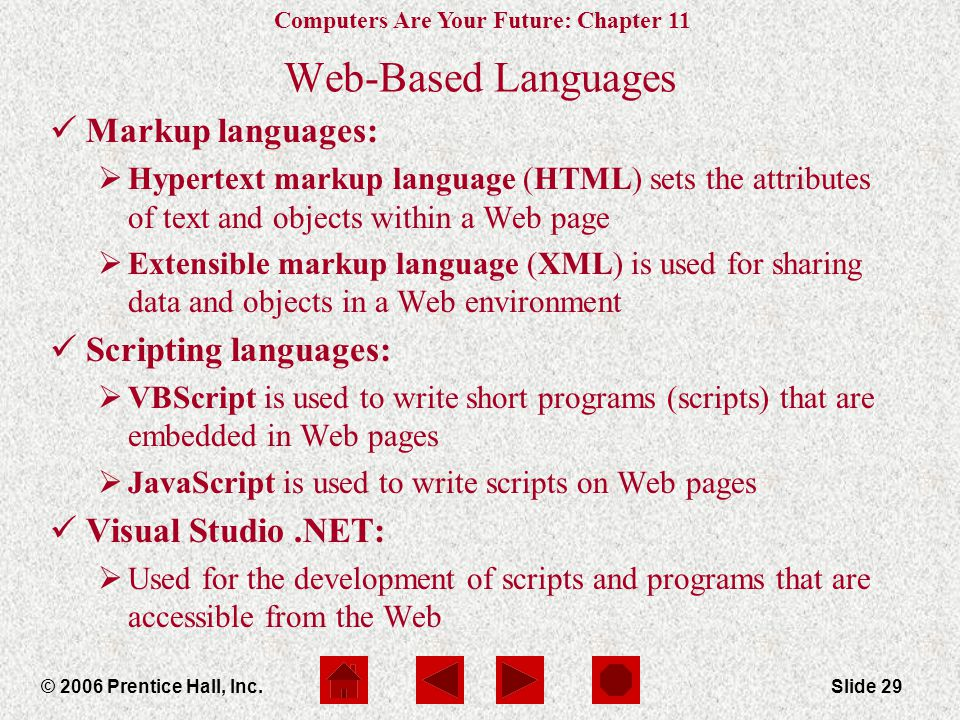 Computers Are Your Future: Chapter 11 © 2006 Prentice Hall, Inc.Slide 29 Web-Based Languages Markup languages:  Hypertext markup language (HTML) sets the attributes of text and objects within a Web page  Extensible markup language (XML) is used for sharing data and objects in a Web environment Scripting languages:  VBScript is used to write short programs (scripts) that are embedded in Web pages  JavaScript is used to write scripts on Web pages Visual Studio.NET:  Used for the development of scripts and programs that are accessible from the Web