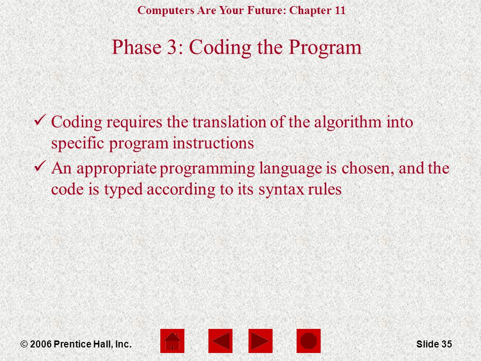 Computers Are Your Future: Chapter 11 © 2006 Prentice Hall, Inc.Slide 35 Phase 3: Coding the Program Coding requires the translation of the algorithm into specific program instructions An appropriate programming language is chosen, and the code is typed according to its syntax rules