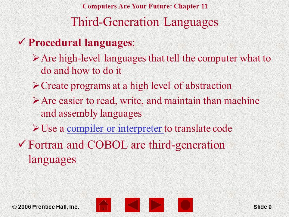 Computers Are Your Future: Chapter 11 © 2006 Prentice Hall, Inc.Slide 9 Third-Generation Languages Procedural languages:  Are high-level languages that tell the computer what to do and how to do it  Create programs at a high level of abstraction  Are easier to read, write, and maintain than machine and assembly languages  Use a compiler or interpreter to translate codecompiler or interpreter Fortran and COBOL are third-generation languages