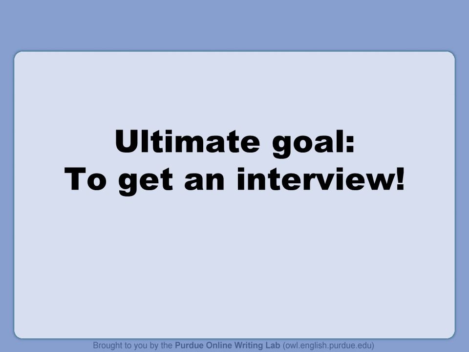 Ultimate goal: To get an interview!