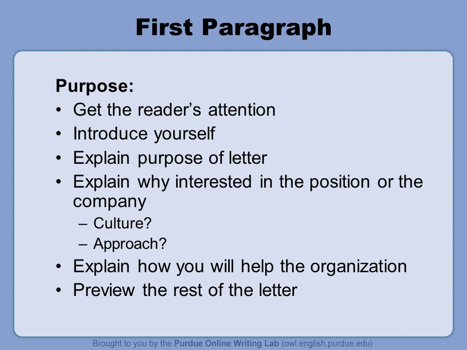 First Paragraph Purpose: Get the reader's attention Introduce yourself Explain purpose of letter Explain why interested in the position or the company –Culture.