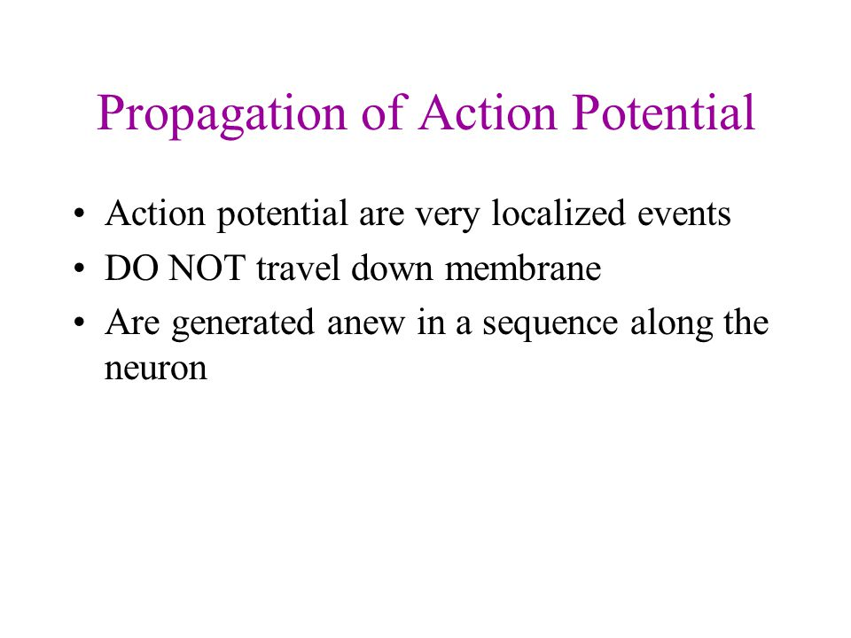 Propagation of Action Potential Action potential are very localized events DO NOT travel down membrane Are generated anew in a sequence along the neuron