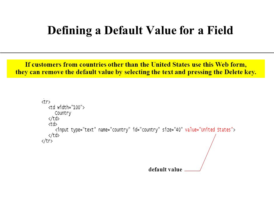 XP Defining a Default Value for a Field default value If customers from countries other than the United States use this Web form, they can remove the default value by selecting the text and pressing the Delete key.