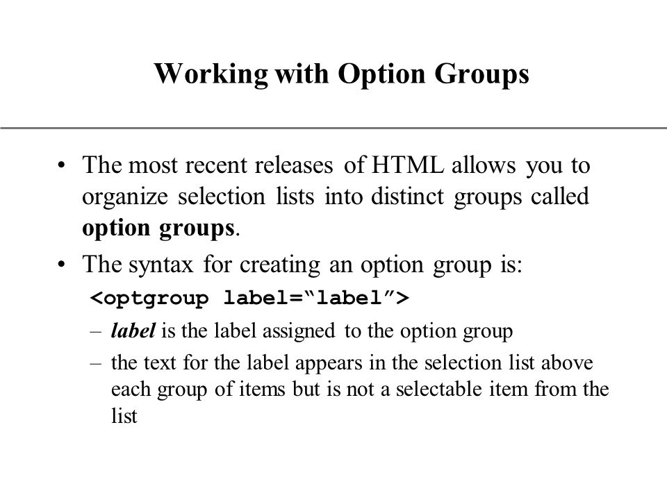 XP Working with Option Groups The most recent releases of HTML allows you to organize selection lists into distinct groups called option groups.