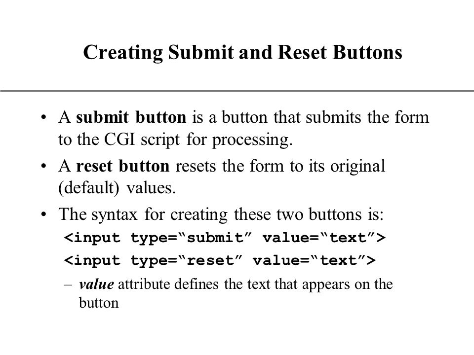 XP Creating Submit and Reset Buttons A submit button is a button that submits the form to the CGI script for processing.